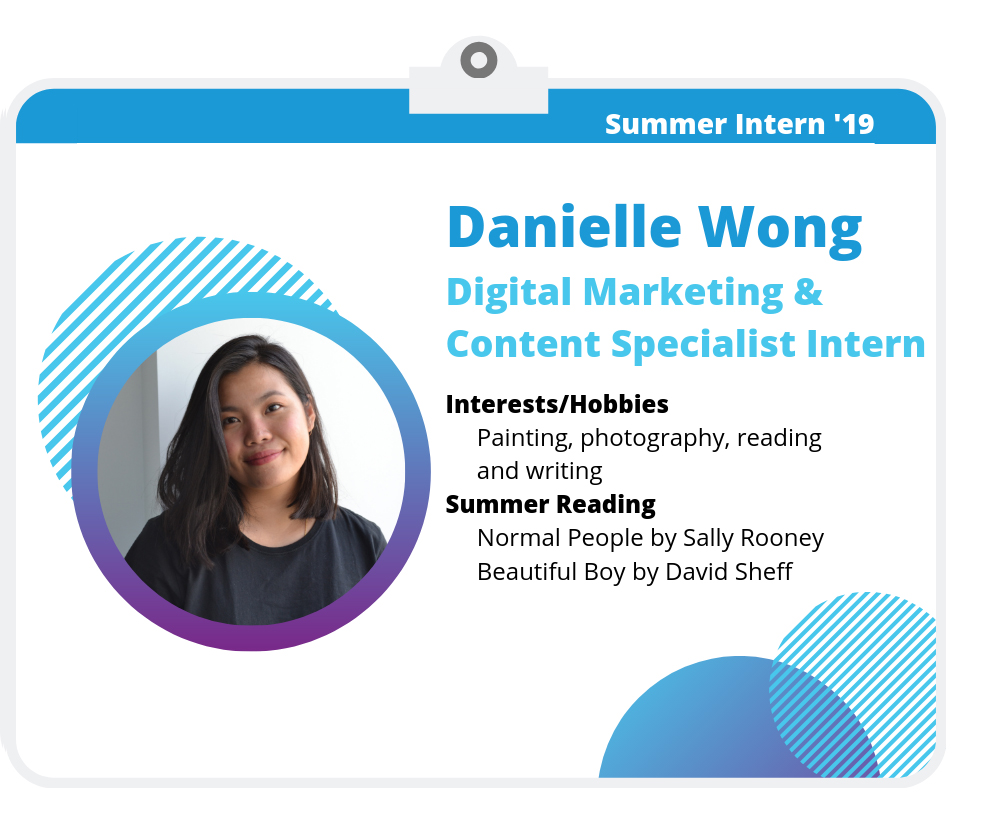 Danielle Wong: Digital Marketing & Content Specialist Intern. Interest/Hobbies: Painting, photography, reading, and writing.  Summer Reading: Beautiful Boy by David Sheff