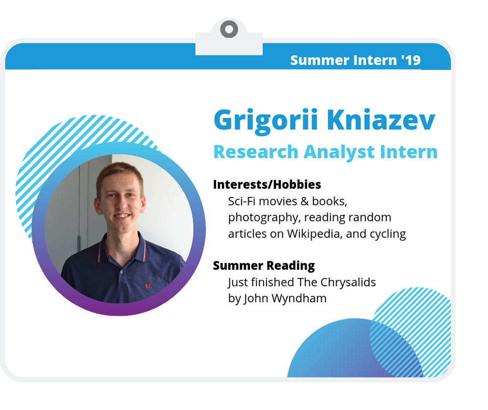 Grigorii Kniazev: Research Analyst Intern. Interests/Hobbies: Sci-Fi movies and books, photography, reading random articles on Wikipedia, and cycling. Summer Reading: Just finished The Chrysalids by John Wyndham